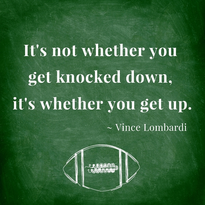 It's not whether you get knocked down, it's whether you get up. ~ Vince Lombardi