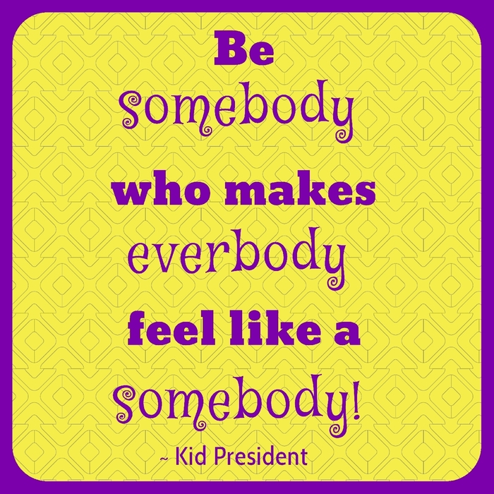 Be somebody who makes everybody feel like somebody. ~ Kid President
