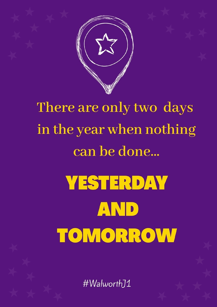 there are only two days in the years when nothing can be done...yesterday and tomorrow